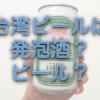 台湾ビールは「発泡酒」なのか「ビール」なのか【調査】